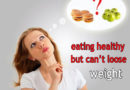 Eating healthy but can't loose weight?